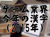Game*Sparkリサーチ『ゲーム業界における今年の漢字(2015年)』結果発表